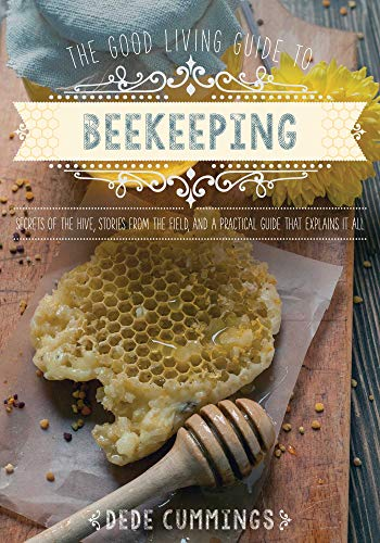 The Good Living Guide to Beekeeping: Secrets of the Hive, Stories from the Field, and a Practical Guide That Explains It All by [Dede Cummings]