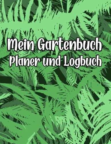 Mein Gartenbuch Planer und Logbuch: Pflanzen- und Gartenbuch zum Eintragen I Hobbygärtner Logbuch und Gartentagebuch I Garden Journal Logbook I ... I Für Selbstversorger und Hochbeet Freunde