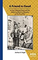 A Friend in Deed: Lu Xun, Uchiyama Kanzo, and the Intellectual World of Shanghai on the Eve of War (Asia Shorts)