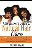 A Beginner's Guide to Natural Hair Care: 50+ Homemade Hair Care Recipes Plus Comprehensive Tips...