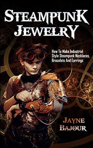 Steampunk Jewelry: How to Make Industrial Style Steampunk Necklaces, Bracelets and Earrings