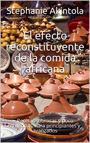 El efecto reconstituyente de la comida africana: Recetas sabrosas y poco utilizadas. Para principiantes y avanzados (Spanish Edition)