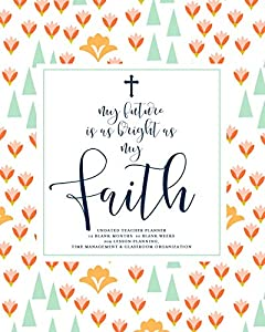 My Future Is As Bright As My Faith, Undated Teacher Planner: Pretty Floral & Navy Calligraphy Inspirational Christian Quote Teaching Lesson Planning Calendar Book