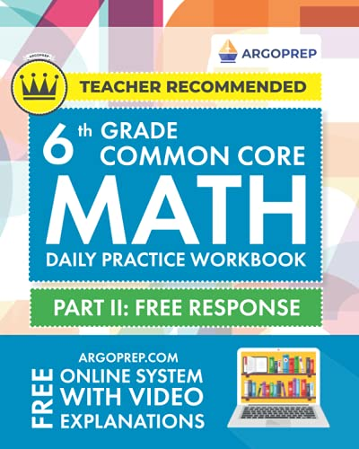 6th Grade Common Core Math: Daily Practice Workbook - Part II: Free Response | 1000+ Practice Questions and Video Explanations | Argo Brothers (Common Core Math by ArgoPrep)