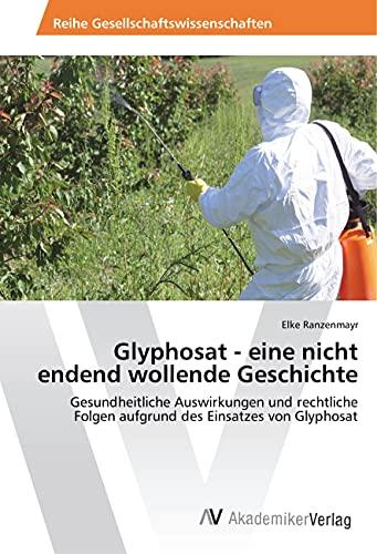 Glyphosat - eine nicht endend wollende Geschichte: Gesundheitliche Auswirkungen und rechtliche Folgen aufgrund des Einsatzes von Glyphosat