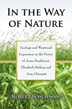 In the Way of Nature: Ecology and Westward Expansion in the Poetry of Anne Bradstreet, Elizabeth Bishop & Amy Clampitt