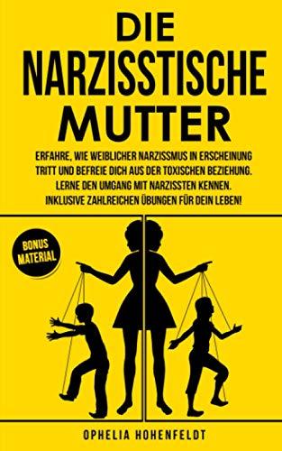 Die narzisstische Mutter: Erfahre, wie weiblicher Narzissmus in Erscheinung tritt und befreie Dich aus der toxischen Beziehung. Inklusive zahlreichen Übungen.