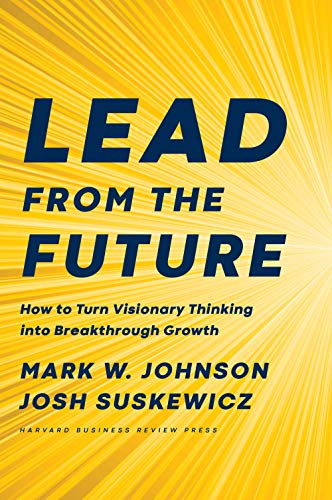 Lead from the Future: How to Turn Visionary Thinking Into Breakthrough Growth (English Edition)