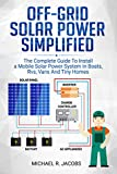 Off Grid Solar Power Simplified: The Complete Guide to Install a Mobile Solar Power System in Boats, RVS, Vans And Tiny Homes