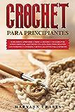 CROCHET PARA PRINCIPIANTES: SI DECIDISTE APRENDER A TEJER A CROCHET Y NO SABES POR DÓNDE EMPEZAR, AQUÍ TIENES UNA GUÍA PARA PRINCIPIANTES CON PATRONES Y CONSEJOS, Y RETOS CREATIVOS PARA EXPERTOS.