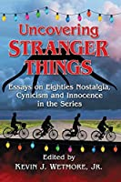 Uncovering Stranger Things: Essays on Eighties Nostalgia, Cynicism and Innocence in the Series