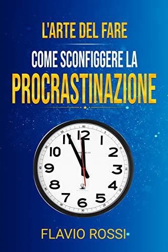 L'arte del fare: Come sconfiggere la procrastinazione