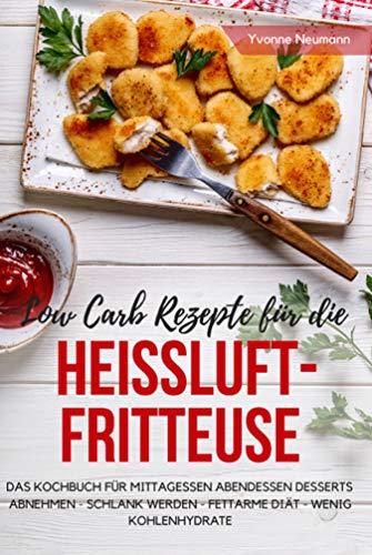 Low Carb Rezepte für die Heißluftfritteuse Das Kochbuch für Mittagessen Abendessen Desserts: Abnehmen - schlank werden - fettarme Diät - wenig Kohlenhydrate