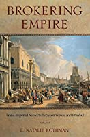 Brokering Empire: Trans-Imperial Subjects between Venice and Istanbul by E. Natalie Rothman(2014-10-02)