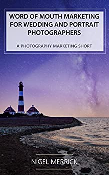 [Nigel Merrick]のWord Of Mouth Marketing For Wedding And Portrait Photographers: A Photography Marketing Short (English Edition)