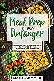 Meal Prep für Anfänger: 70 leckere und gesunde Rezepte zum Vorkochen und mitnehmen, für...