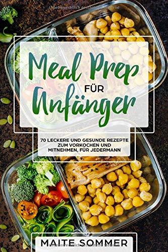 Meal Prep für Anfänger: 70 leckere und gesunde Rezepte zum Vorkochen und mitnehmen, für jedermann