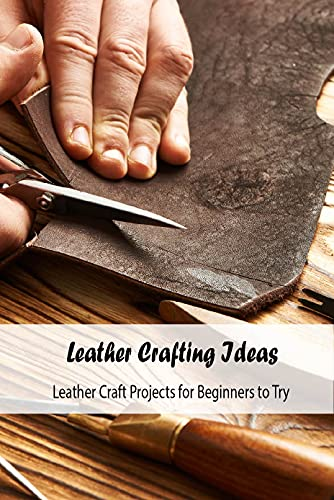 Leather Crafting Ideas: Leather Craft Projects for Beginners to Try: Leather Craft Guide Book (English Edition)