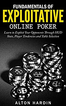 Fundamentals of Exploitative Online Poker: Learn to Exploit Your Opponents Through HUD Stats, Player Tendencies and Table Selection by [Alton Hardin]