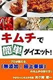 キムチで簡単ダイエット!プロが教える、「無添加!極上美味」のキムチの作り方!