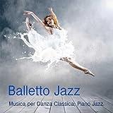 Balletto Jazz: Musica per Danza, Piano Jazz per Corsi di Danza Classica, Balletto ed Eserc...
