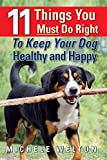 11 Things You Must Do Right To Keep Your Dog Healthy and Happy: The Natural Way To Feed and Care For Your Puppy or Adult Dog