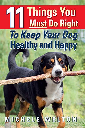 11 Things You Must Do Right To Keep Your Dog Healthy and Happy: The Natural Way To Feed and Care For Your Puppy or Adult Dog by [Michele Welton]