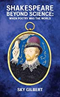 Shakespeare Beyond Science: When Poetry Was the World (Essential Essays)