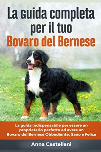 La Guida Completa per Il Tuo Bovaro del Bernese: La guida indispensabile per essere un proprietario perfetto ed avere un Bovaro del Bernese Obbediente, Sano e Felice