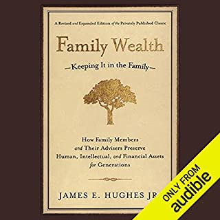 Family Wealth     Keeping It In the Family, How Family Members and Their Advisers Preserve Human, Intellectual and Financial Assets for Generations              By:                                                                                                                                 James E. Hughes Jr.                               Narrated by:                                                                                                                                 L. J. Ganser                      Length: 7 hrs and 35 mins     133 ratings     Overall 4.3