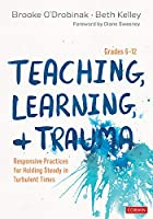 Teaching, Learning, and Trauma, Grades 6-12: Responsive Practices for Holding Steady in Turbulent Times