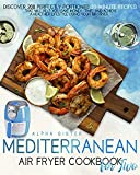 Mediterranean Air Fryer Cookbook For Two: Discover 200 Perfectly Portioned 30-Minute Recipes That Will Help You Save...