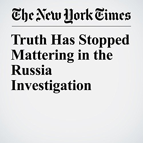 Truth Has Stopped Mattering in the Russia Investigation copertina