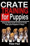 CRATE TRAINING FOR PUPPIES: Step-by-Step Guide on how to Crate Train Your Puppies in 7 Days.