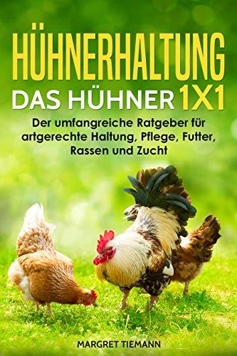 Hühnerhaltung – Das Hühner 1x1: Der umfangreiche Ratgeber für artgerechte Haltung, Pflege, Futter, Rassen und Zucht