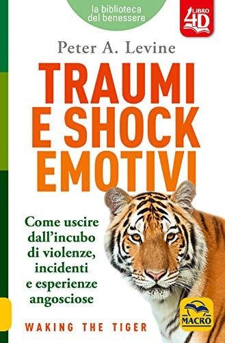 Traumi e shock emotivi. Come uscire dall'incubo di violenze, incidenti e esperienze angosciose. Nuova ediz.