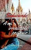 Seduciendo a mi irresistible profesor