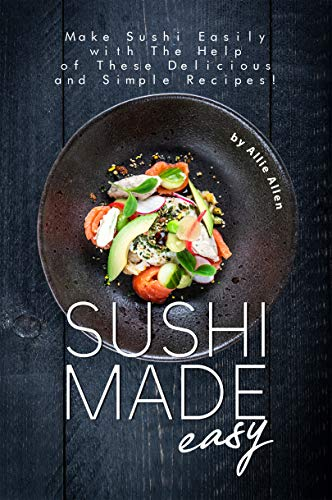 Sushi Made Easy: Make Sushi Easily with The Help of These Delicious and Simple Recipes! (English Edition)