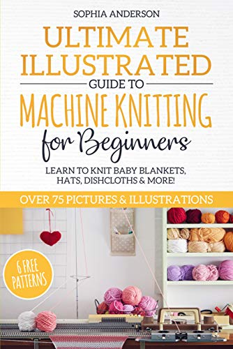 Ultimate Illustrated Guide to Machine Knitting for Beginners: Learn to Knit Baby Blankets, Hats, Dishcloths & MORE! Over 75 Pictures & Illustrations (English Edition)