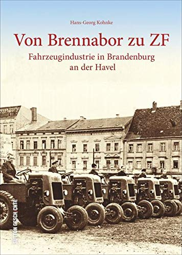 Von Brennabor zu ZF. Historischer Bildband zur Fahrzeuggeschichte, Technikgeschichte in Brandenburg an der Havel. Alte Fotografien und Bilder ab 1871 ... an der Havel (Sutton Arbeitswelten)