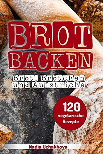 Brot Backen - Brot, Brötchen & Aufstriche: 120 vegetarische Rezepte
