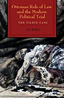 Ottoman Rule of Law and the Modern Political Trial: The Yildiz Case (Modern Intelletual and Political History of the Middle East)