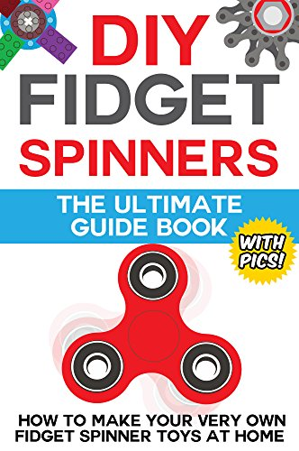 DIY Fidget Spinners: The Ultimate Guide Book: How to Make Your Very Own Fidget Spinner Toys at Home (with Step by Step Instructions and Pictures) (English Edition)