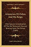 Artaxerxes III Ochus And His Reign: With Special Consideration Of The Old Testament Sources Bearing Upon The Period (1909)