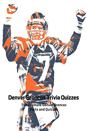Denver Broncos Trivia Quizzes: The Ultimate Denver Broncos Facts and Quizzes: How Much Do You Know about Denver Broncos? Book (English Edition)
