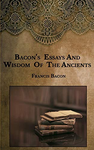 Bacon's Essays And Wisdom Of The Ancients