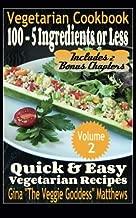 Vegetarian Cookbook: 100 - 5 Ingredients or Less, Quick & Easy Vegetarian Recipes (Volume 2): Vegetarian Cookbook
