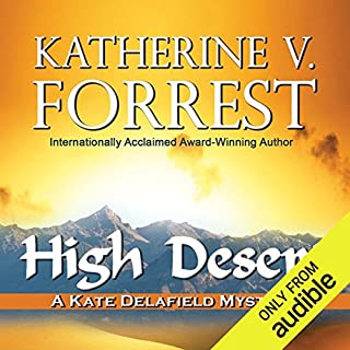 High Desert     A Kate Delafield Mystery              Written by:                                                                                                                                 Katherine V. Forrest                               Narrated by:                                                                                                                                 Lauren Fortgang                      Length: 8 hrs and 24 mins     1 rating     Overall 5.0