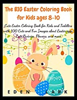 The BIG Easter Coloring Book for Kids ages 8-10: Cute Easter Coloring Book for Kids and Toddlers with 200 Cute and Fun Images about Easter eggs, Cute Bunnies, Flowers, and more