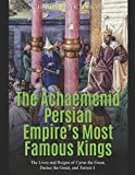 The Achaemenid Persian Empire's Most Famous Kings: The Lives and Reigns of Cyrus the Great, Darius the Great, and Xerxes I